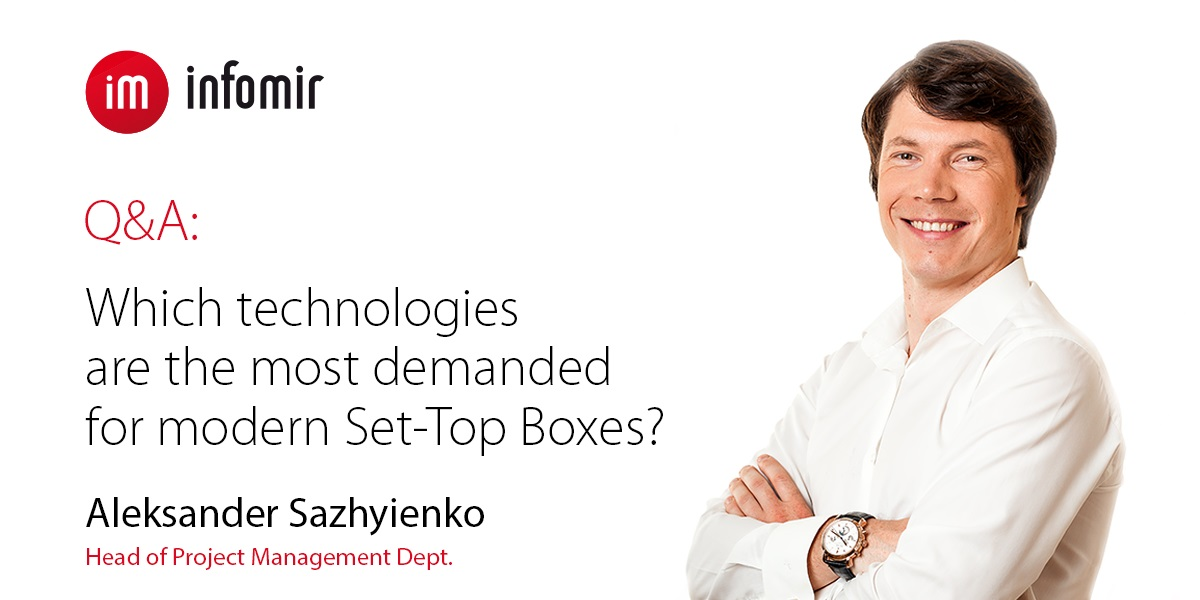 Q&A: Aleksander Sazhyienko about the most demanded technologies for modern Set-Top Boxes